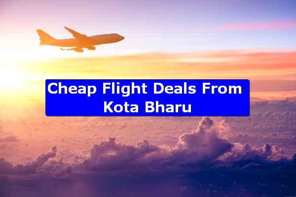 Cheap Flight Deals From Kota Bharu